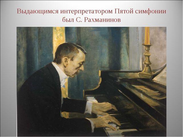 Выдающимся интерпретатором Пятой симфонии был С. Рахманинов