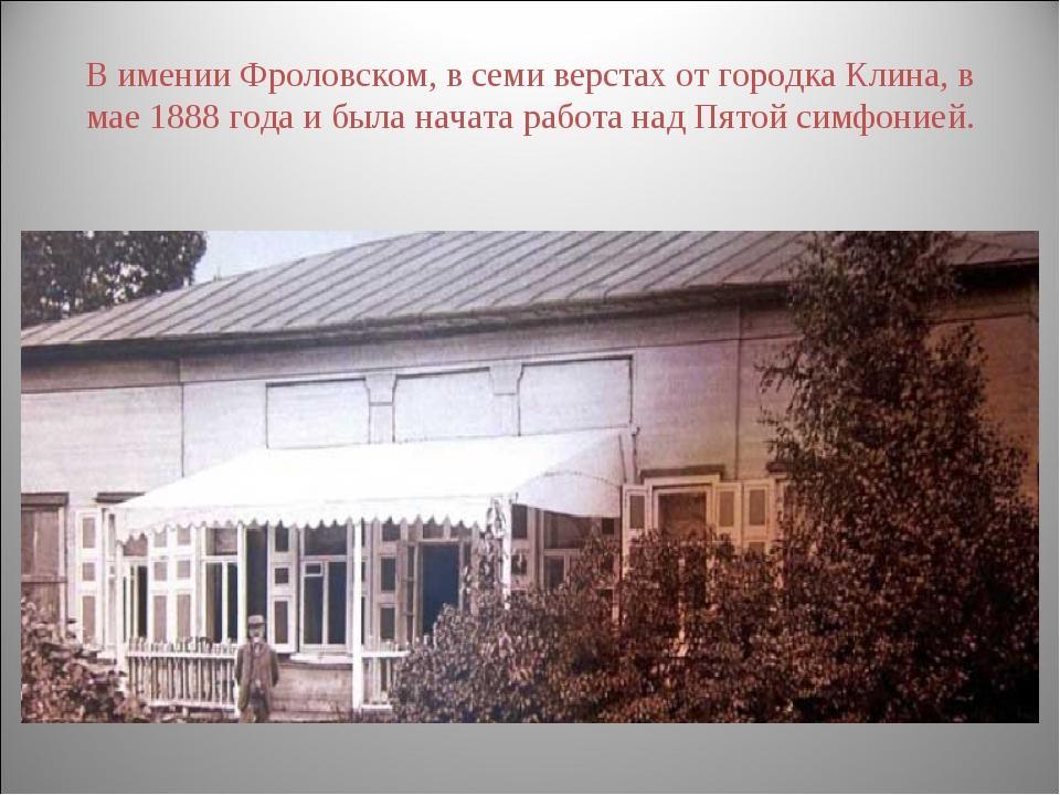 В имении Фроловском, в семи верстах от городка Клина, в мае 1888 года и была...