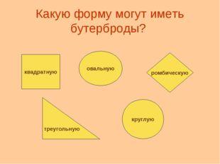 Какую форму могут иметь бутерброды? квадратную овальную ромбическую треугольн
