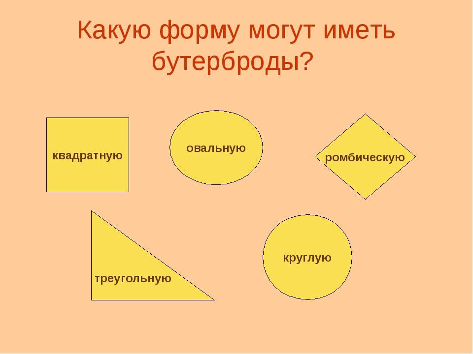 Какую форму могут иметь бутерброды? квадратную овальную ромбическую треугольн...