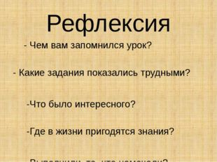 Рефлексия - Чем вам запомнился урок? - Какие задания показались трудными? -Ч