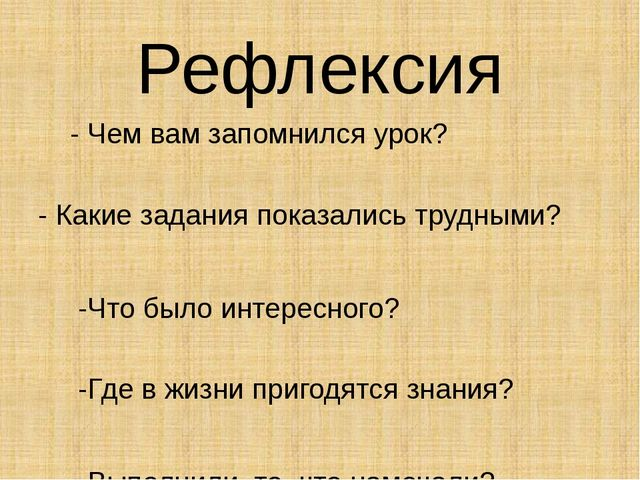 Рефлексия - Чем вам запомнился урок? - Какие задания показались трудными? -Ч...