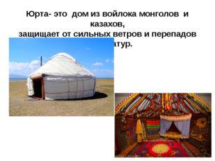 Юрта- это дом из войлока монголов и казахов, защищает от сильных ветров и пер