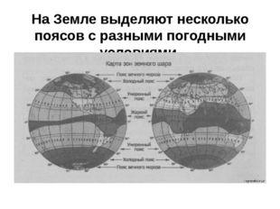 На Земле выделяют несколько поясов с разными погодными условиями.