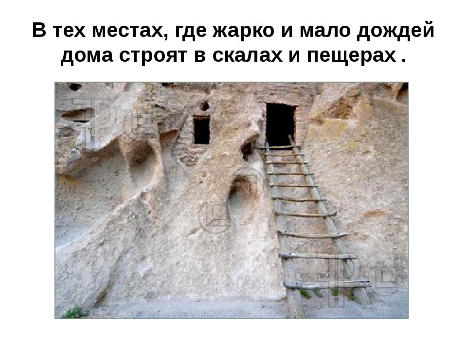В тех местах, где жарко и мало дождей дома строят в скалах и пещерах .