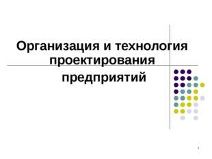 * Организация и технология проектирования предприятий