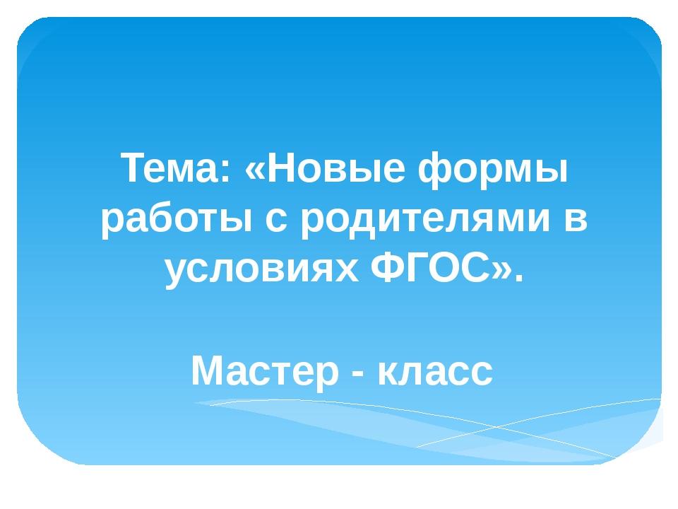 Тема: «Новые формы работы с родителями в условиях ФГОС». Мастер - класс