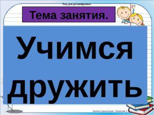 Тема занятия. Код для расшифровки: Учимся дружить Тема урока: 1∆ 2□ 1○ 1□ 2●