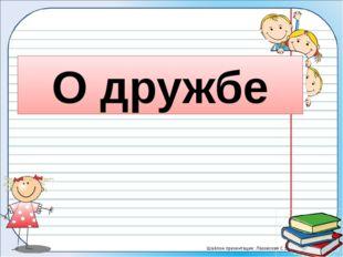 О дружбе Шаблон презентации: Лазовская С.В.