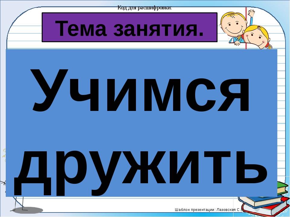 Тема занятия. Код для расшифровки: Учимся дружить Тема урока: 1∆ 2□ 1○ 1□ 2●...