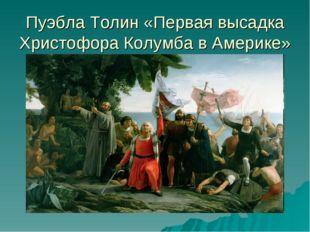Пуэбла Толин «Первая высадка Христофора Колумба в Америке»