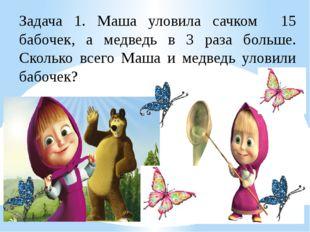 Задача 1. Маша уловила сачком 15 бабочек, а медведь в 3 раза больше. Сколько