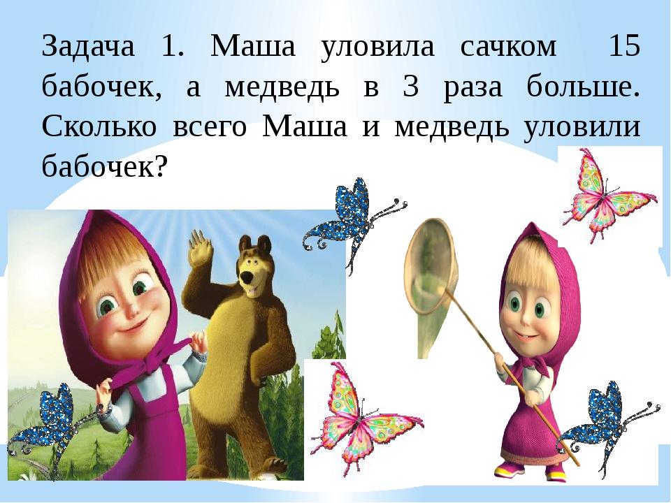 Задача 1. Маша уловила сачком 15 бабочек, а медведь в 3 раза больше. Сколько...