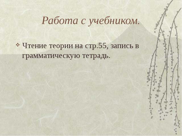 Работа с учебником. Чтение теории на стр.55, запись в грамматическую тетрадь.