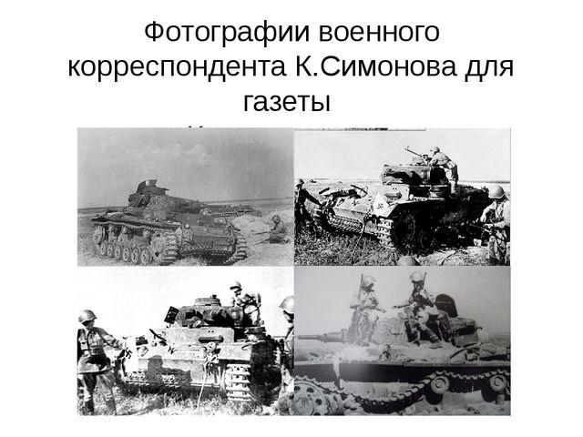 Фотографии военного корреспондента К.Симонова для газеты «Красная звезда»
