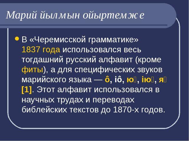 Марий йылмын ойыртемже В «Черемисской грамматике»1837 годаиспользовался вес...