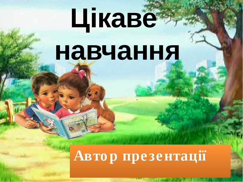 Автор презентації Поспілько Тамара Валеріївна, вчитель початкових класів Ціка...