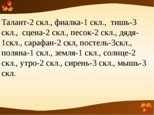 Талант-2 скл., фиалка-1 скл., тишь-3 скл., сцена-2 скл., песок-2 скл., дядя-1