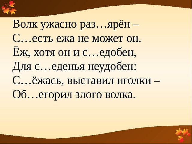 Волк ужасно раз…ярён – С…есть ежа не может он. Ёж, хотя он и с…едобен, Для с...