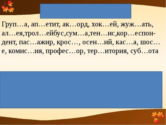 Удвоенная согласная Груп…а, ап…етит, ак…орд, хок…ей, жуж…ать, ал…ея,трол…ейбу...