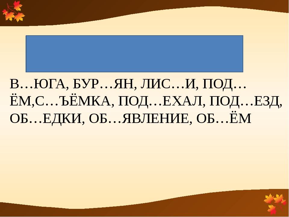 Разделительный ъ знак В…ЮГА, БУР…ЯН, ЛИС…И, ПОД…ЁМ,С…ЪЁМКА, ПОД…ЕХАЛ, ПОД…ЕЗД...