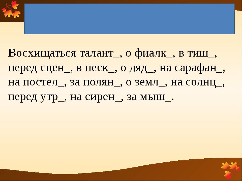 Окончания имён существительных 1, 2, 3 склонения Восхищаться талант_, о фиалк...