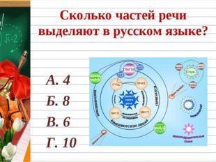 Сколько частей речи выделяют в русском языке? А. 4 Б. 8 В. 6 Г. 10