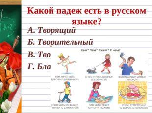 Какой падеж есть в русском языке? А. Творящий Б. Творительный В. Творческий Г