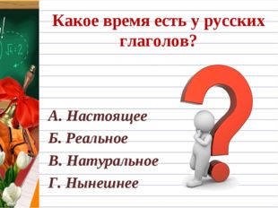Какое время есть у русских глаголов? А. Настоящее Б. Реальное В. Натуральное