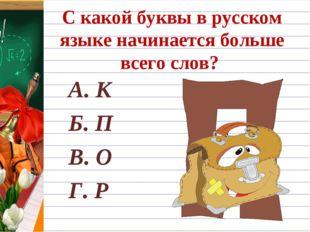С какой буквы в русском языке начинается больше всего слов? А. К Б. П В. О Г. Р
