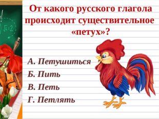 От какого русского глагола происходит существительное «петух»? А. Петушиться