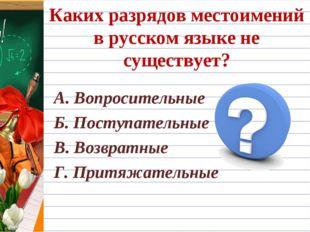 Каких разрядов местоимений в русском языке не существует? А. Вопросительные Б