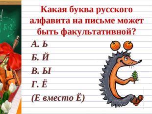 Какая буква русского алфавита на письме может быть факультативной? А. Ь Б. Й