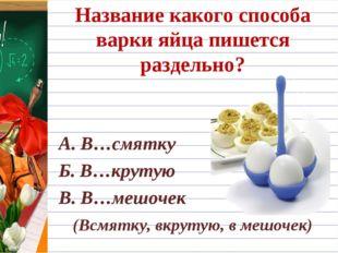 Название какого способа варки яйца пишется раздельно? А. В…смятку Б. В…круту