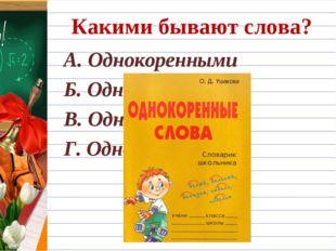 Какими бывают слова? А. Однокоренными Б. Одноцветковыми В. Одноствольными Г.