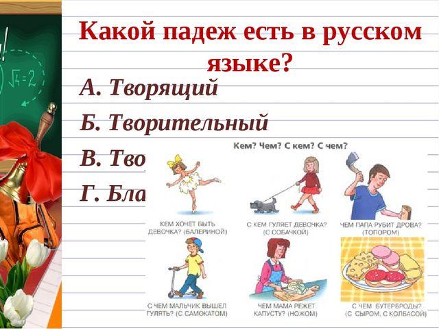 Какой падеж есть в русском языке? А. Творящий Б. Творительный В. Творческий Г...