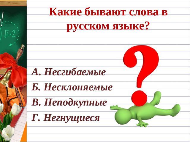 Какие бывают слова в русском языке? А. Несгибаемые Б. Несклоняемые В. Неподку...