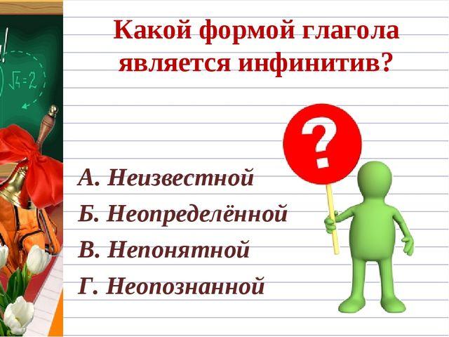Какой формой глагола является инфинитив? А. Неизвестной Б. Неопределённой В....