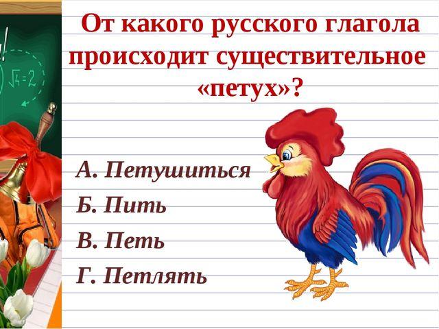 От какого русского глагола происходит существительное «петух»? А. Петушиться...