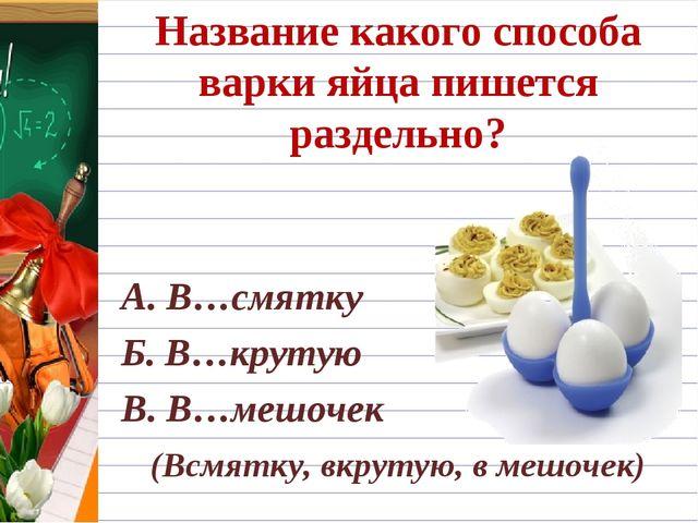 Название какого способа варки яйца пишется раздельно? А. В…смятку Б. В…круту...