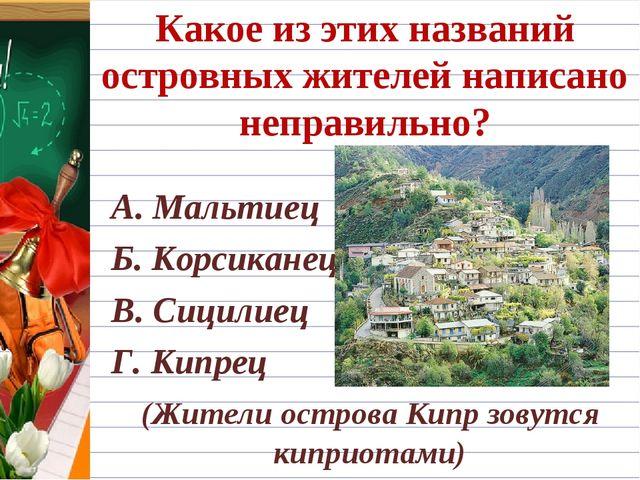 Какое из этих названий островных жителей написано неправильно? А. Мальтиец Б....