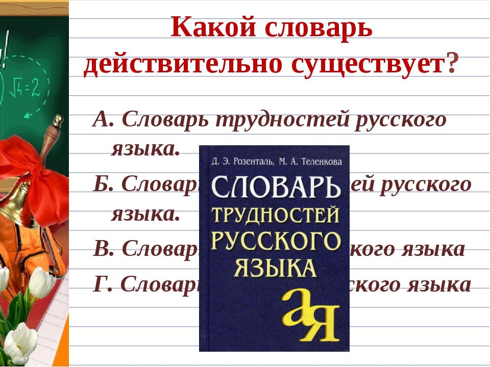 Какой словарь действительно существует? А. Словарь трудностей русского языка....