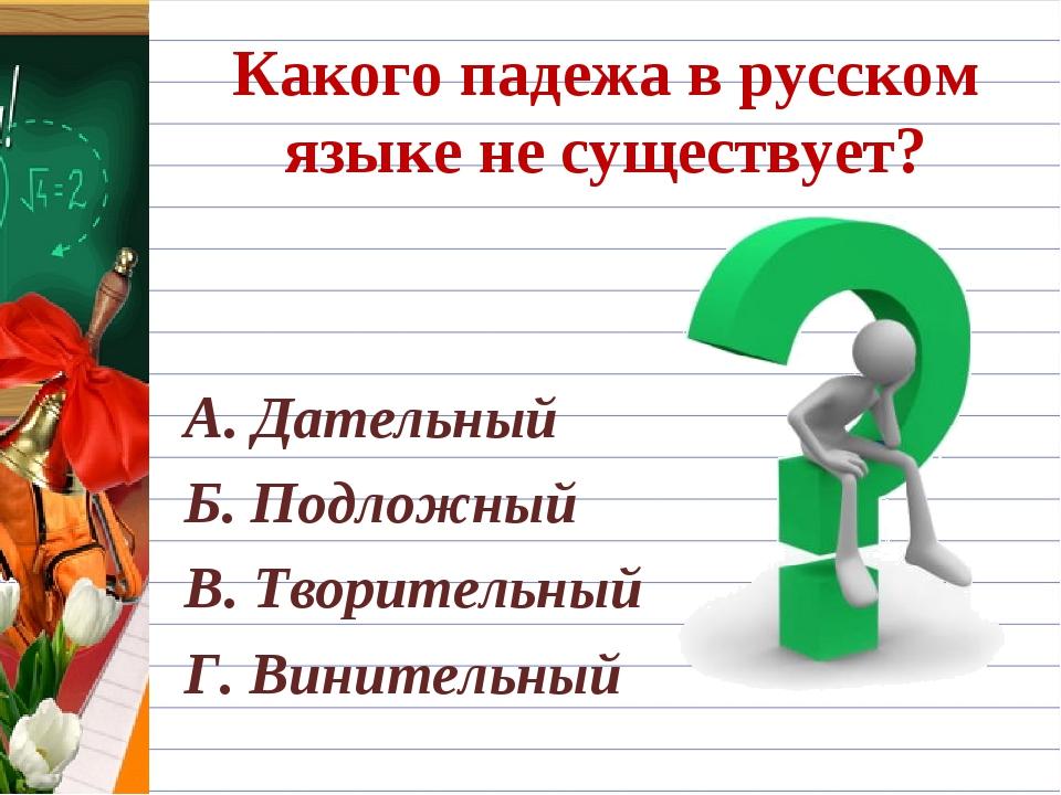 Какого падежа в русском языке не существует? А. Дательный Б. Подложный В. Тво...