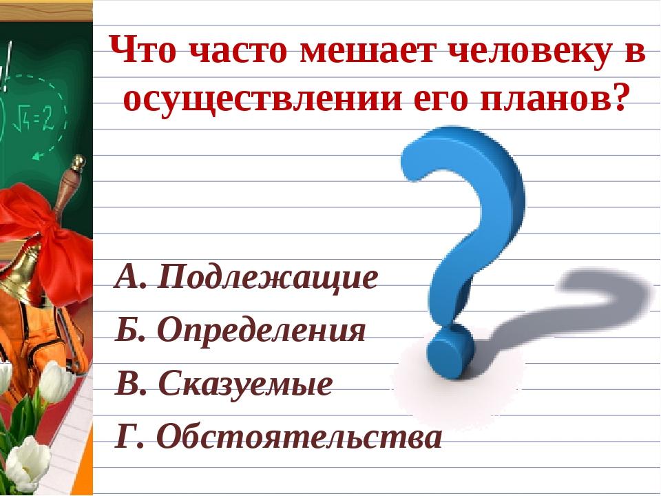 Что часто мешает человеку в осуществлении его планов? А. Подлежащие Б. Опреде...