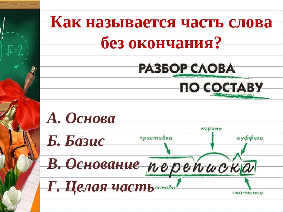 Как называется часть слова без окончания? А. Основа Б. Базис В. Основание Г....