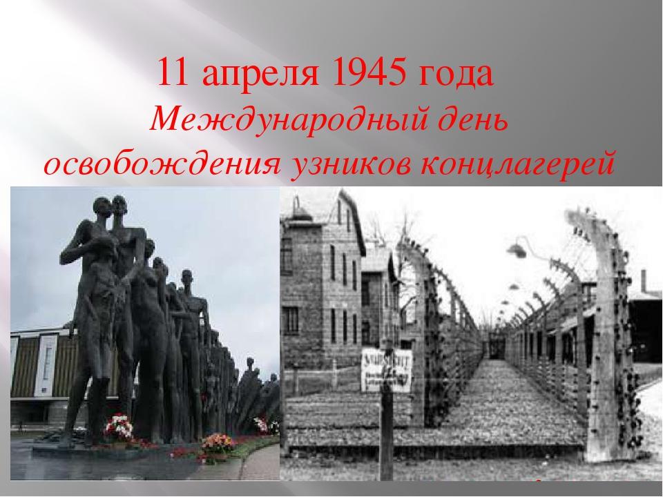 11 апреля 1945 года Международный день освобождения узников концлагерей