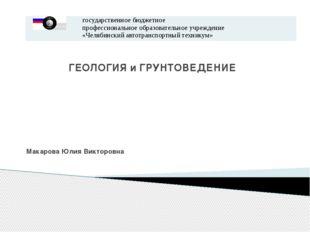 ГЕОЛОГИЯ и ГРУНТОВЕДЕНИЕ Макарова Юлия Викторовна государственное бюджетное п