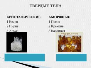 ТВЕРДЫЕ ТЕЛА КРИСТАЛИЧЕСКИЕ 1 Кварц 2 Пирит 3 Алмаз АМОРФНЫЕ 1 Песок 2 Кремен