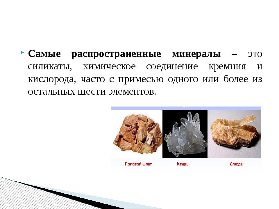 Самые распространенные минералы – это силикаты, химическое соединение кремния...