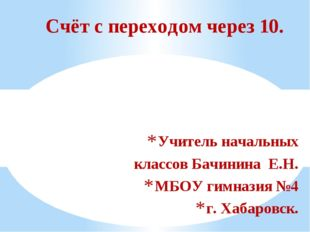 Учитель начальных классов Бачинина Е.Н. МБОУ гимназия №4 г. Хабаровск. Счёт с